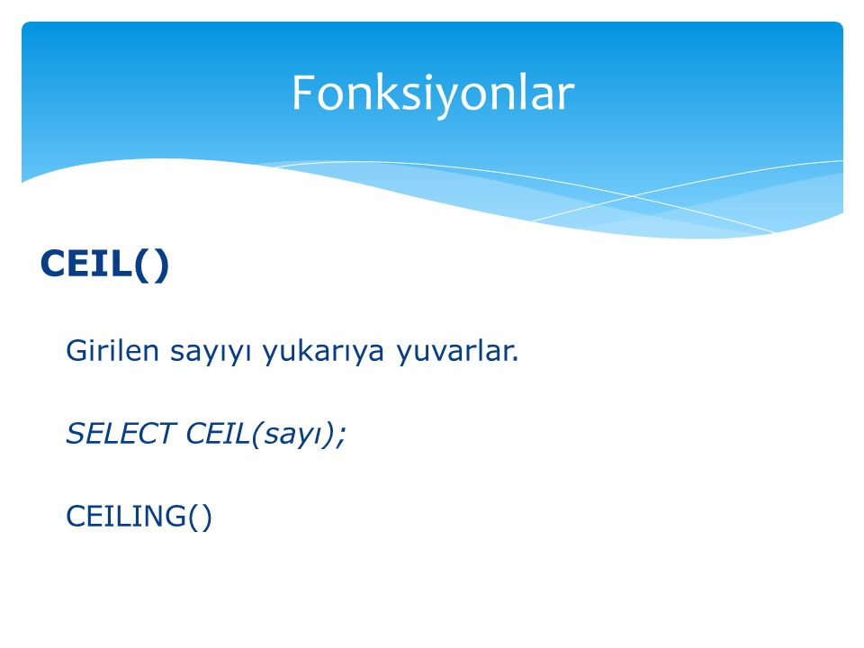 CEIL() Girilen sayıyı yukarıya yuvarlar. SELECT CEIL(sayı); CEILING() Fonksiyonlar