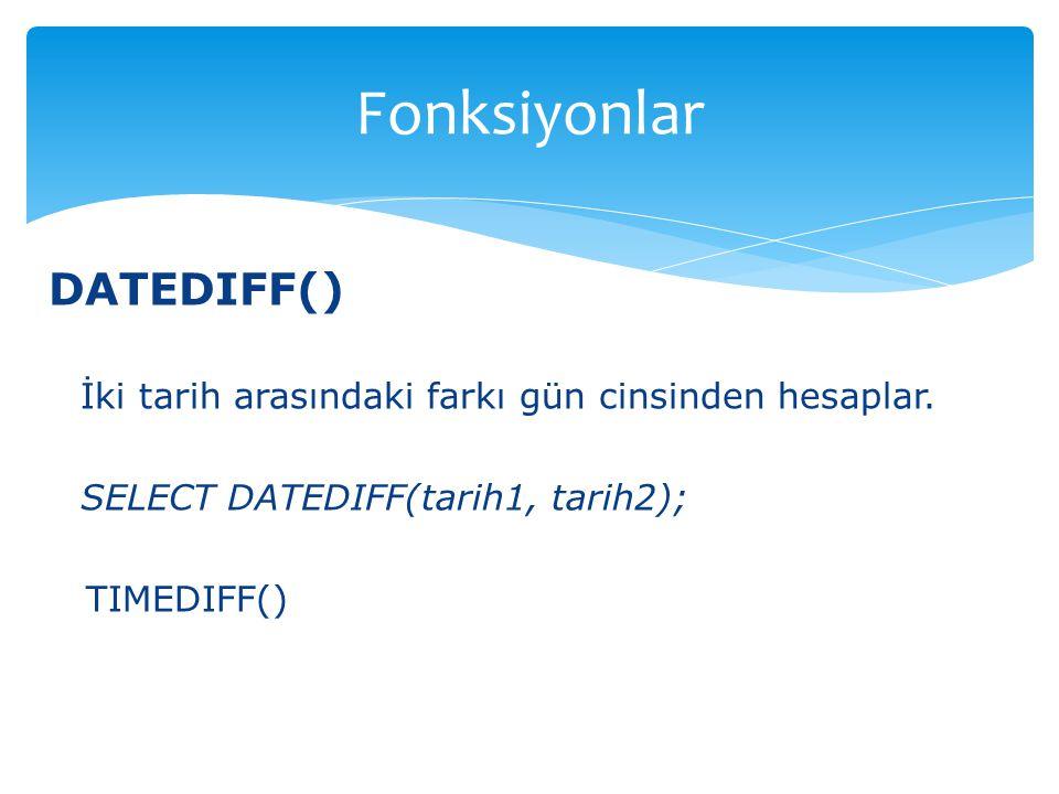 DATEDIFF() İki tarih arasındaki farkı gün cinsinden hesaplar. SELECT DATEDIFF(tarih1, tarih2); TIMEDIFF() Fonksiyonlar