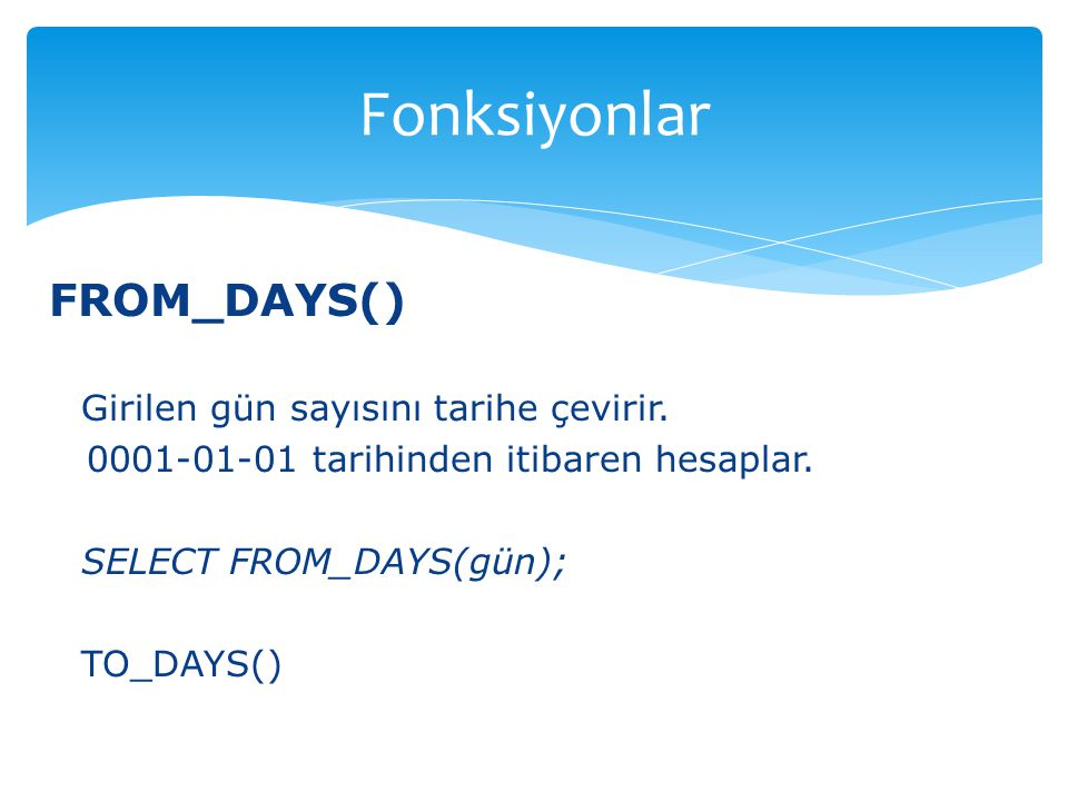FROM_DAYS() Girilen gün sayısını tarihe çevirir. 0001-01-01 tarihinden itibaren hesaplar. SELECT FROM_DAYS(gün); TO_DAYS() Fonksiyonlar