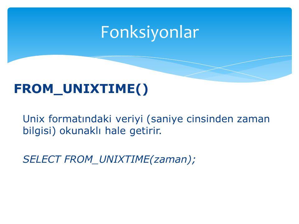 FROM_UNIXTIME() Unix formatındaki veriyi (saniye cinsinden zaman bilgisi) okunaklı hale getirir. SELECT FROM_UNIXTIME(zaman); Fonksiyonlar