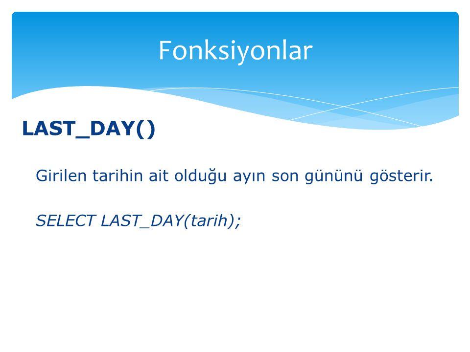 LAST_DAY() Girilen tarihin ait olduğu ayın son gününü gösterir. SELECT LAST_DAY(tarih); Fonksiyonlar