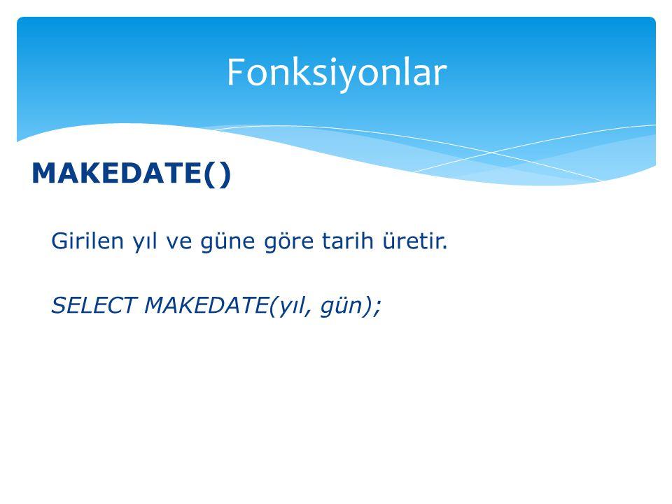MAKEDATE() Girilen yıl ve güne göre tarih üretir. SELECT MAKEDATE(yıl, gün); Fonksiyonlar