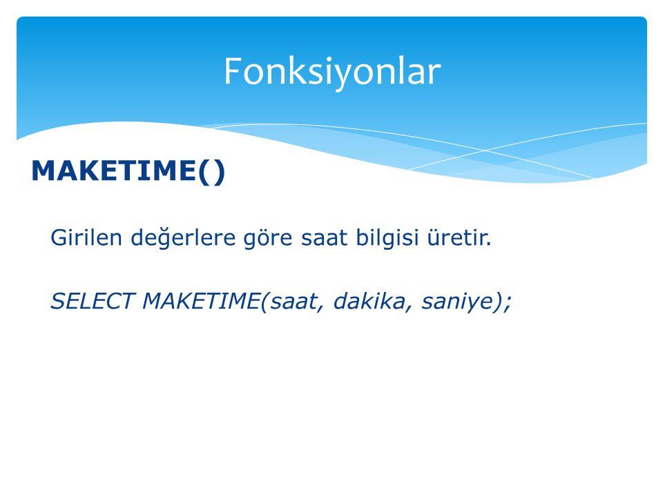 MAKETIME() Girilen değerlere göre saat bilgisi üretir. SELECT MAKETIME(saat, dakika, saniye); Fonksiyonlar