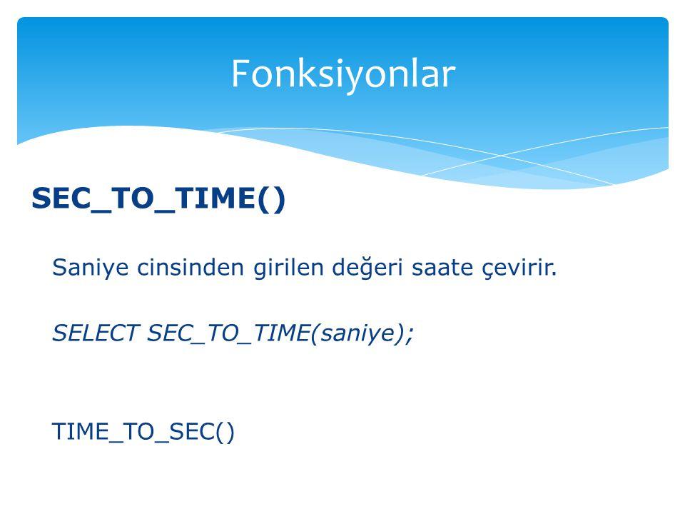SEC_TO_TIME() Saniye cinsinden girilen değeri saate çevirir. SELECT SEC_TO_TIME(saniye); TIME_TO_SEC() Fonksiyonlar
