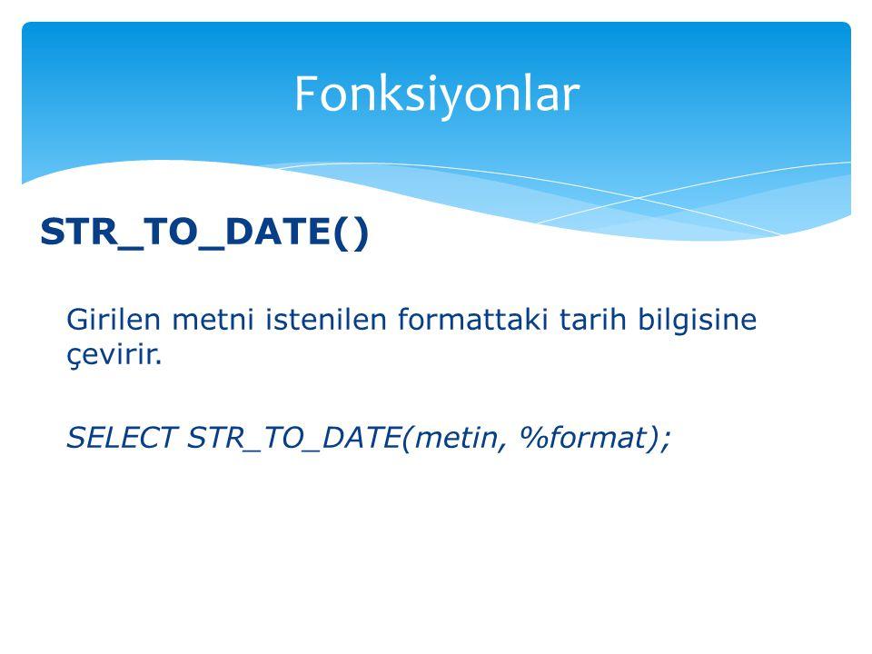 STR_TO_DATE() Girilen metni istenilen formattaki tarih bilgisine çevirir. SELECT STR_TO_DATE(metin, %format); Fonksiyonlar