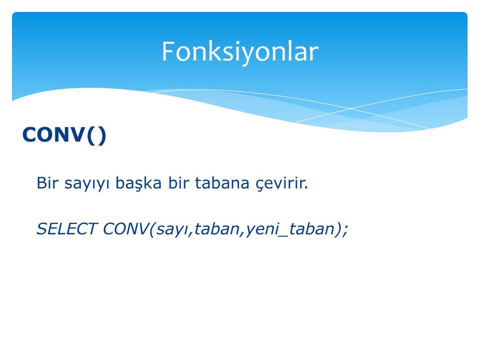 CONV() Bir sayıyı başka bir tabana çevirir. SELECT CONV(sayı,taban,yeni_taban); Fonksiyonlar