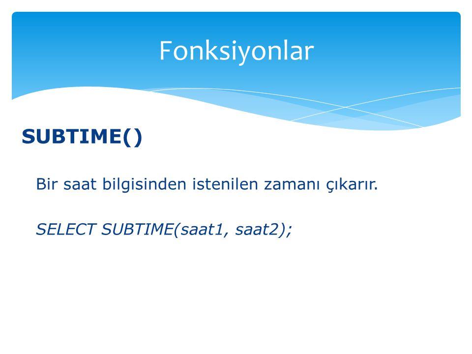 SUBTIME() Bir saat bilgisinden istenilen zamanı çıkarır. SELECT SUBTIME(saat1, saat2); Fonksiyonlar
