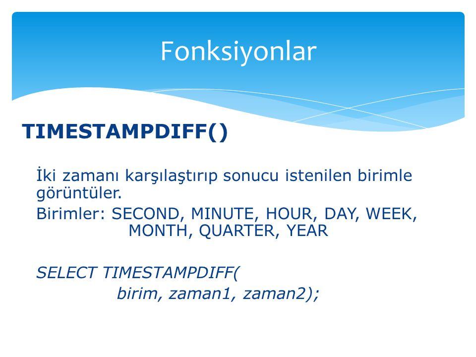 TIMESTAMPDIFF() İki zamanı karşılaştırıp sonucu istenilen birimle görüntüler. Birimler: SECOND, MINUTE, HOUR, DAY, WEEK, MONTH, QUARTER, YEAR SELECT T
