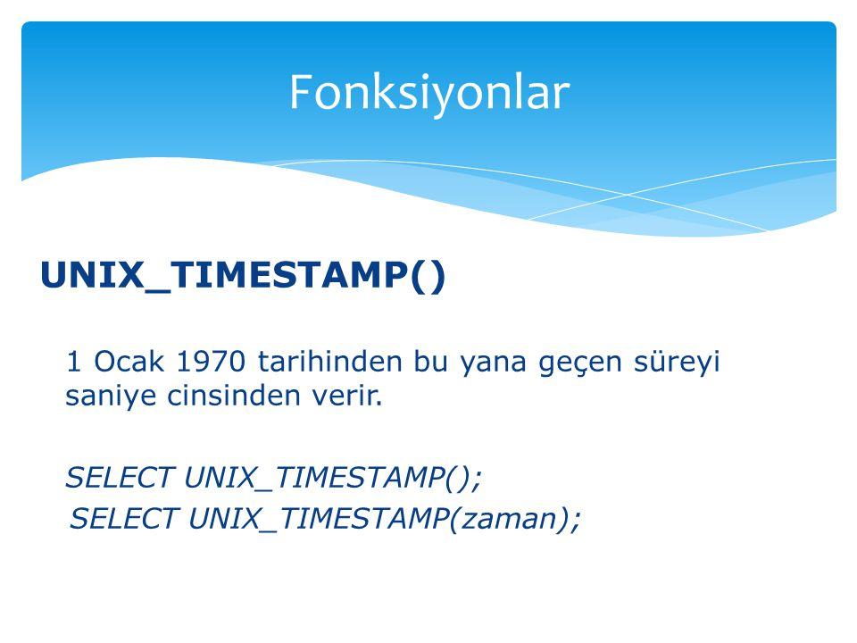 UNIX_TIMESTAMP() 1 Ocak 1970 tarihinden bu yana geçen süreyi saniye cinsinden verir. SELECT UNIX_TIMESTAMP(); SELECT UNIX_TIMESTAMP(zaman); Fonksiyonl