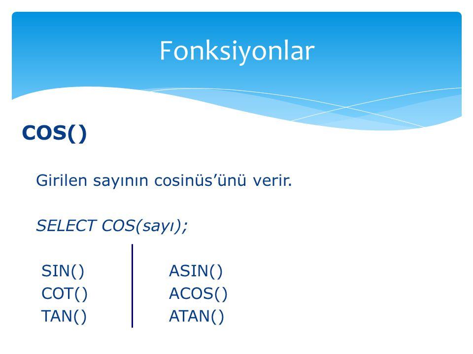 COS() Girilen sayının cosinüs'ünü verir. SELECT COS(sayı); SIN() ASIN() COT() ACOS() TAN() ATAN() Fonksiyonlar