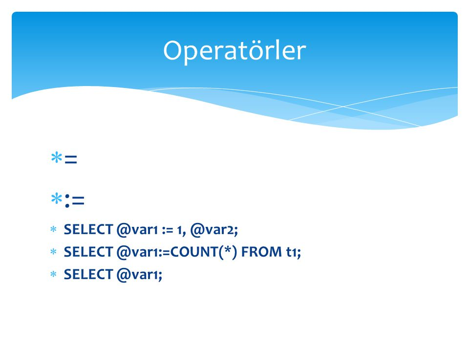  =  :=  SELECT @var1 := 1, @var2;  SELECT @var1:=COUNT(*) FROM t1;  SELECT @var1; Operatörler