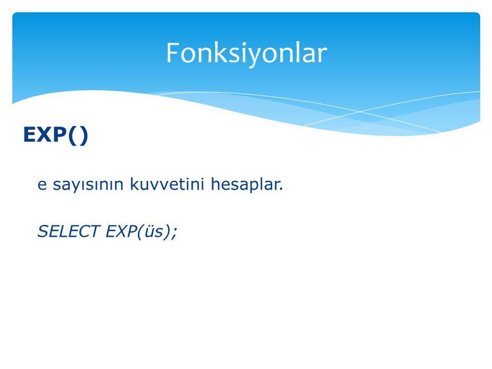 EXP() e sayısının kuvvetini hesaplar. SELECT EXP(üs); Fonksiyonlar