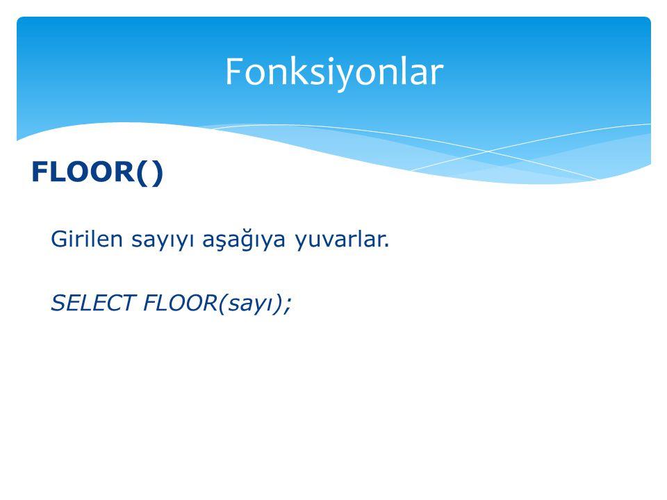 FLOOR() Girilen sayıyı aşağıya yuvarlar. SELECT FLOOR(sayı); Fonksiyonlar