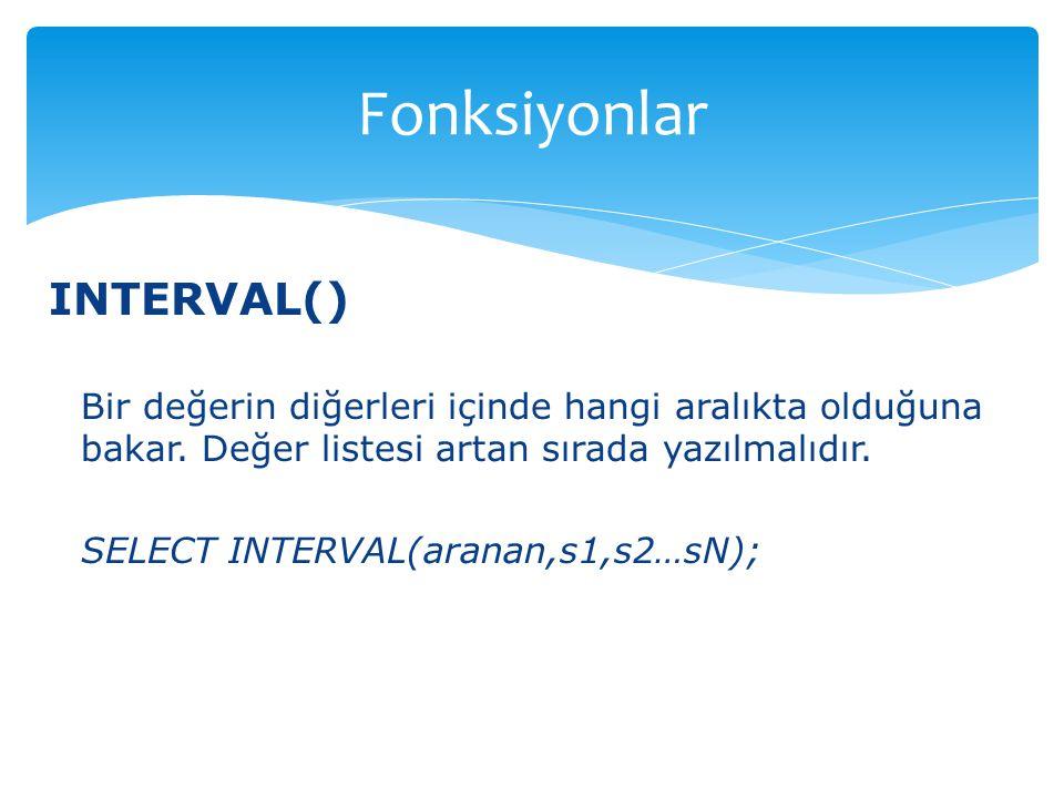 INTERVAL() Bir değerin diğerleri içinde hangi aralıkta olduğuna bakar. Değer listesi artan sırada yazılmalıdır. SELECT INTERVAL(aranan,s1,s2…sN); Fonk