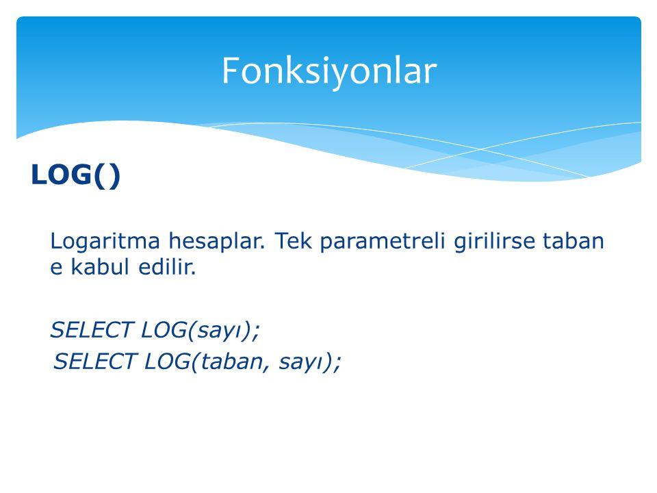 LOG() Logaritma hesaplar. Tek parametreli girilirse taban e kabul edilir. SELECT LOG(sayı); SELECT LOG(taban, sayı); Fonksiyonlar