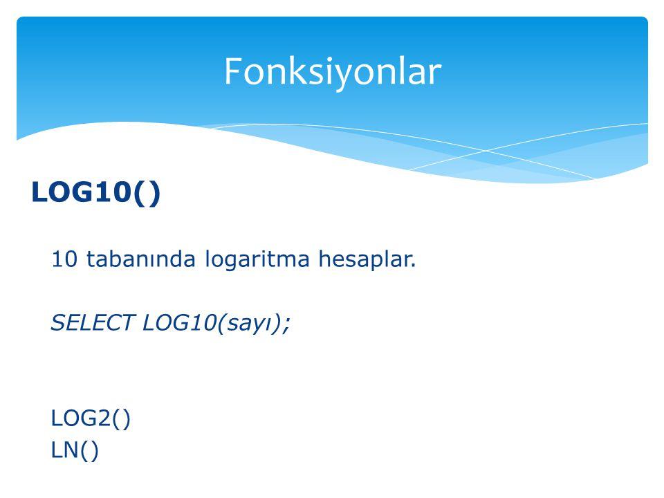 LOG10() 10 tabanında logaritma hesaplar. SELECT LOG10(sayı); LOG2() LN() Fonksiyonlar