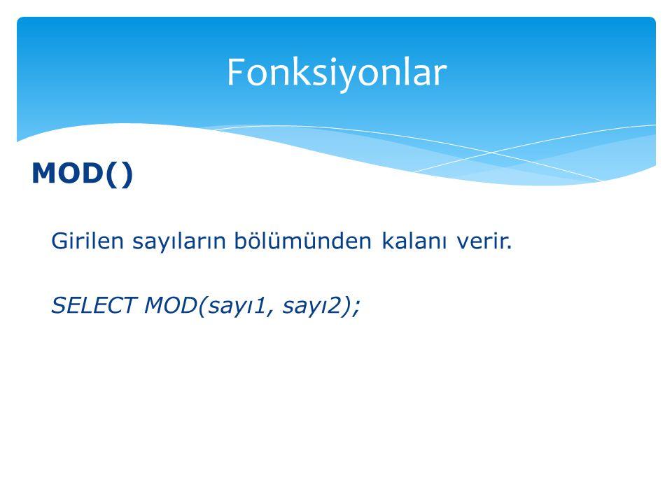 MOD() Girilen sayıların bölümünden kalanı verir. SELECT MOD(sayı1, sayı2); Fonksiyonlar