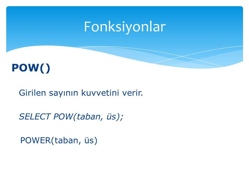 POW() Girilen sayının kuvvetini verir. SELECT POW(taban, üs); POWER(taban, üs) Fonksiyonlar