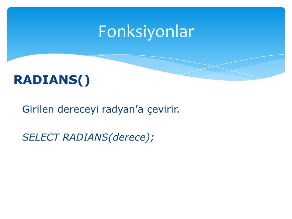 RADIANS() Girilen dereceyi radyan'a çevirir. SELECT RADIANS(derece); Fonksiyonlar