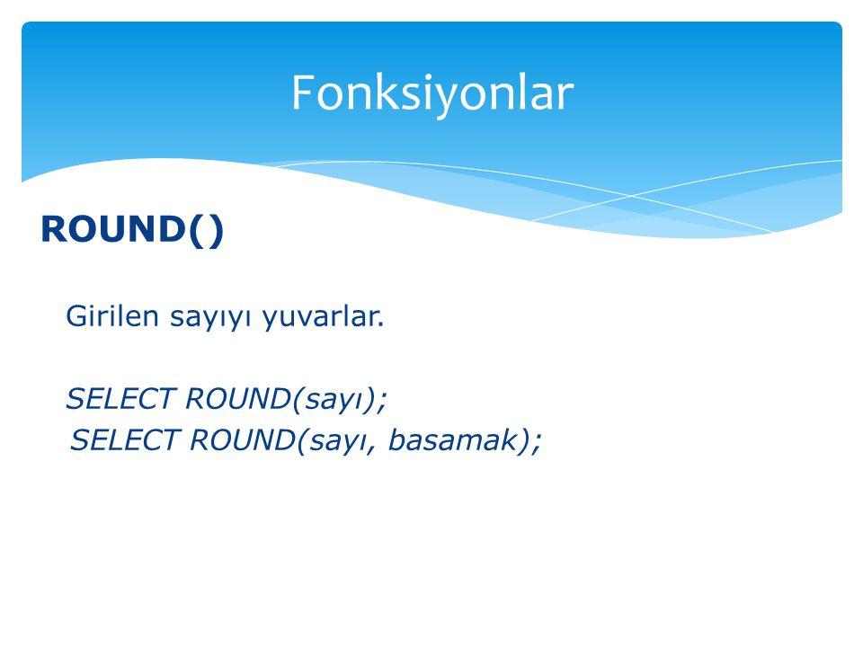 ROUND() Girilen sayıyı yuvarlar. SELECT ROUND(sayı); SELECT ROUND(sayı, basamak); Fonksiyonlar