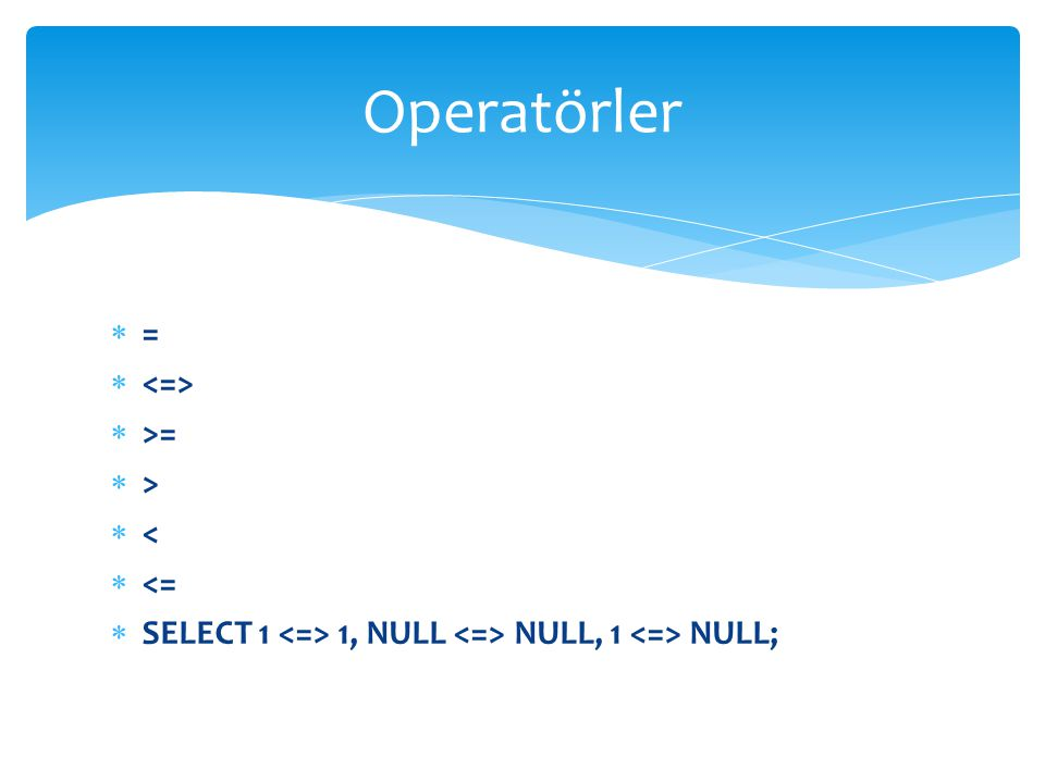  =   >=  >  <  <=  SELECT 1 1, NULL NULL, 1 NULL; Operatörler