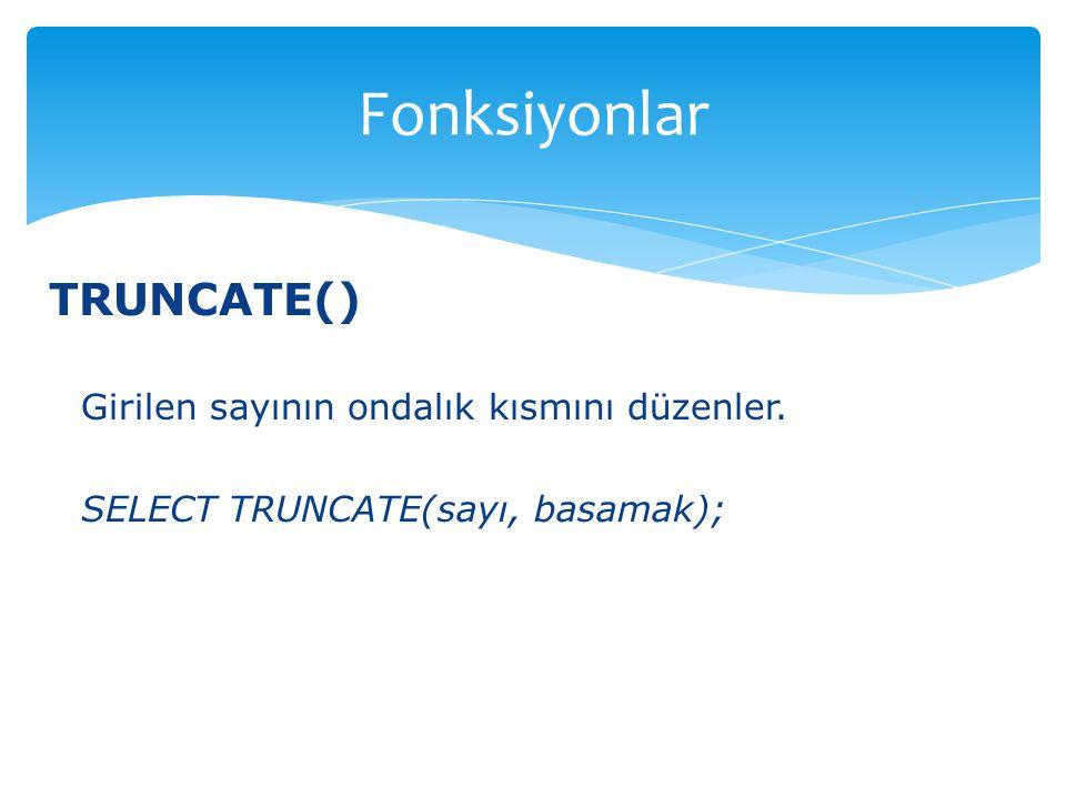 TRUNCATE() Girilen sayının ondalık kısmını düzenler. SELECT TRUNCATE(sayı, basamak); Fonksiyonlar