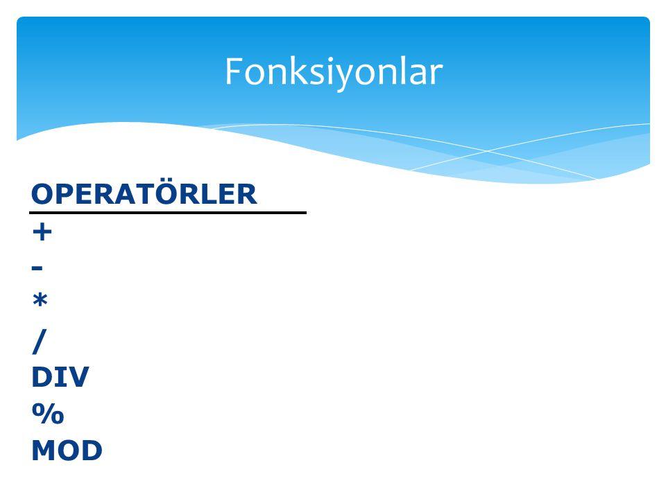 OPERATÖRLER + - * / DIV % MOD Fonksiyonlar