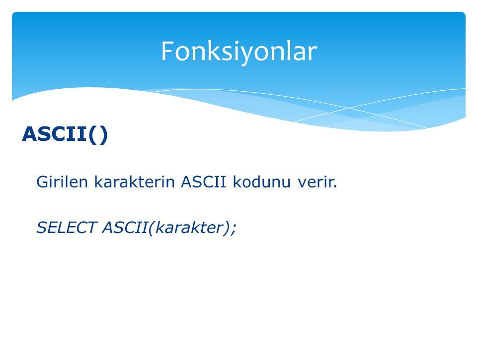 ASCII() Girilen karakterin ASCII kodunu verir. SELECT ASCII(karakter); Fonksiyonlar