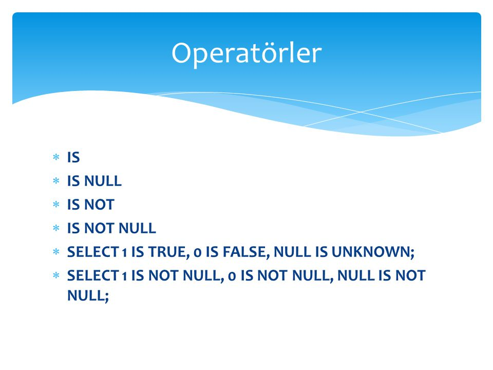  IS  IS NULL  IS NOT  IS NOT NULL  SELECT 1 IS TRUE, 0 IS FALSE, NULL IS UNKNOWN;  SELECT 1 IS NOT NULL, 0 IS NOT NULL, NULL IS NOT NULL; Operat