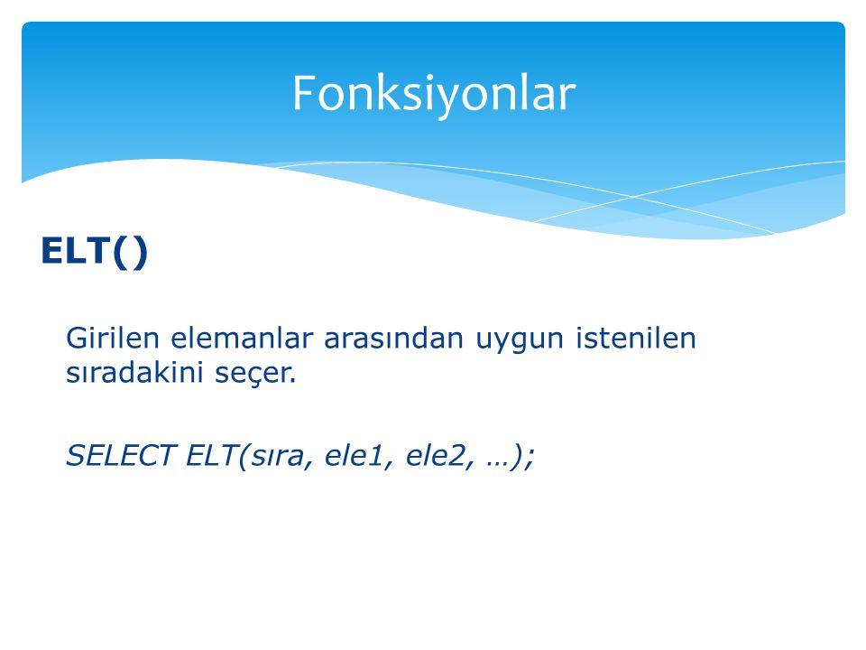 ELT() Girilen elemanlar arasından uygun istenilen sıradakini seçer. SELECT ELT(sıra, ele1, ele2, …); Fonksiyonlar