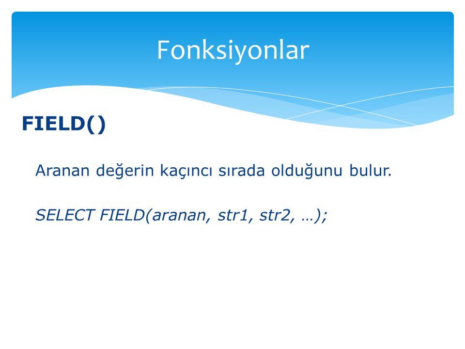 FIELD() Aranan değerin kaçıncı sırada olduğunu bulur. SELECT FIELD(aranan, str1, str2, …); Fonksiyonlar