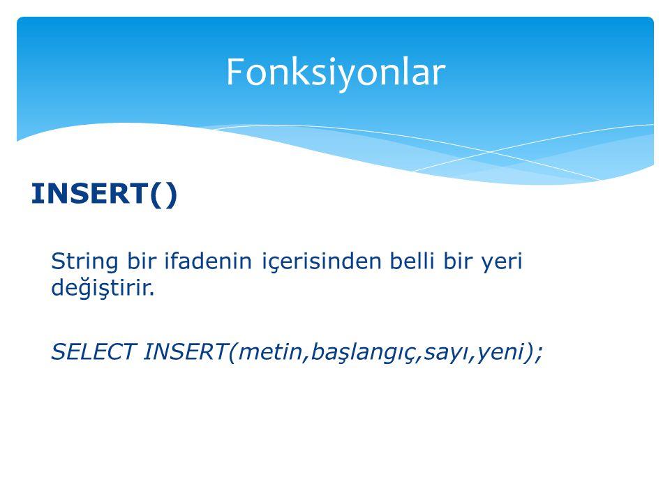 INSERT() String bir ifadenin içerisinden belli bir yeri değiştirir. SELECT INSERT(metin,başlangıç,sayı,yeni); Fonksiyonlar