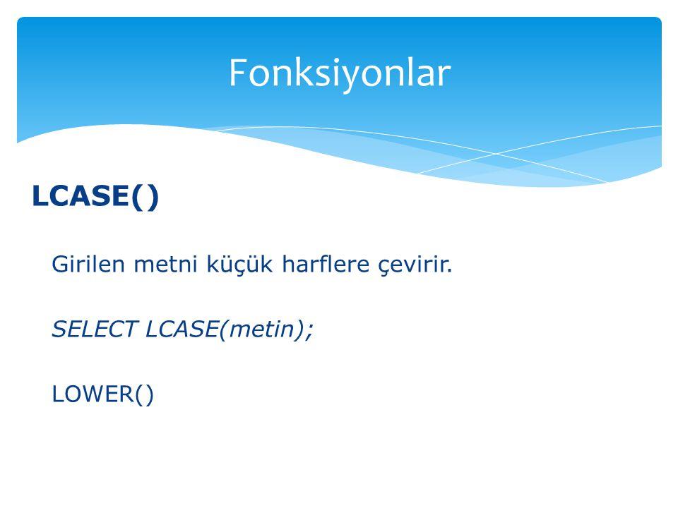 LCASE() Girilen metni küçük harflere çevirir. SELECT LCASE(metin); LOWER() Fonksiyonlar