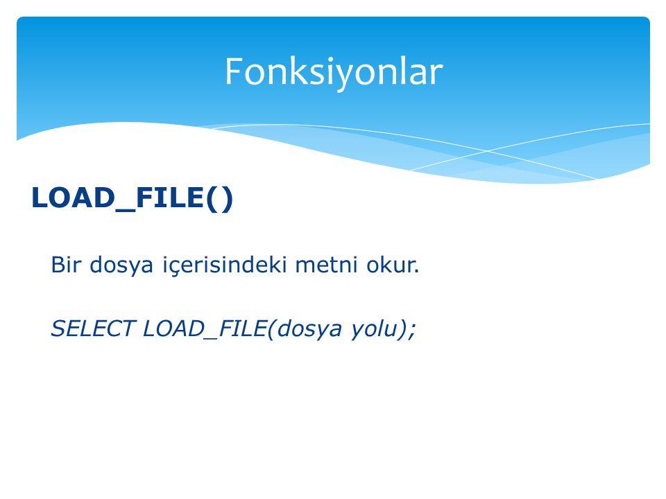 LOAD_FILE() Bir dosya içerisindeki metni okur. SELECT LOAD_FILE(dosya yolu); Fonksiyonlar