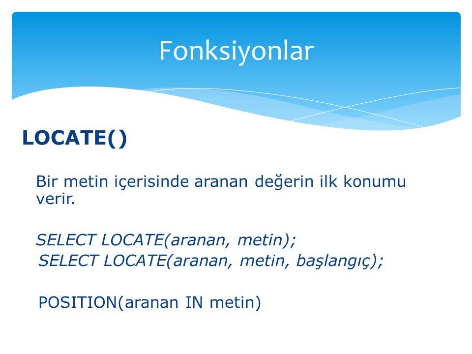 LOCATE() Bir metin içerisinde aranan değerin ilk konumu verir. SELECT LOCATE(aranan, metin); SELECT LOCATE(aranan, metin, başlangıç); POSITION(aranan