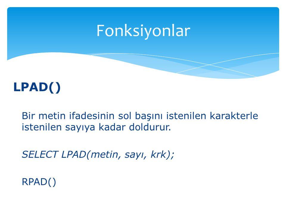 LPAD() Bir metin ifadesinin sol başını istenilen karakterle istenilen sayıya kadar doldurur. SELECT LPAD(metin, sayı, krk); RPAD() Fonksiyonlar