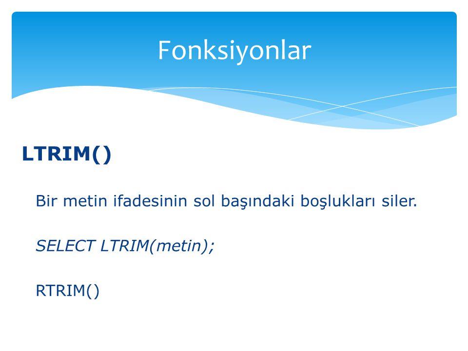 LTRIM() Bir metin ifadesinin sol başındaki boşlukları siler. SELECT LTRIM(metin); RTRIM() Fonksiyonlar