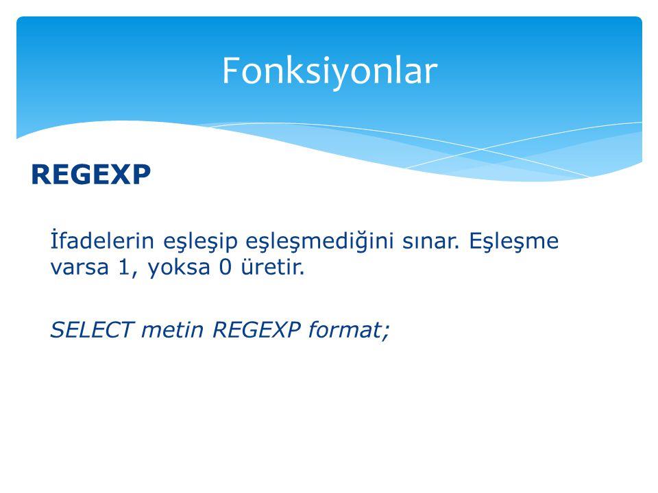 REGEXP İfadelerin eşleşip eşleşmediğini sınar. Eşleşme varsa 1, yoksa 0 üretir. SELECT metin REGEXP format; Fonksiyonlar