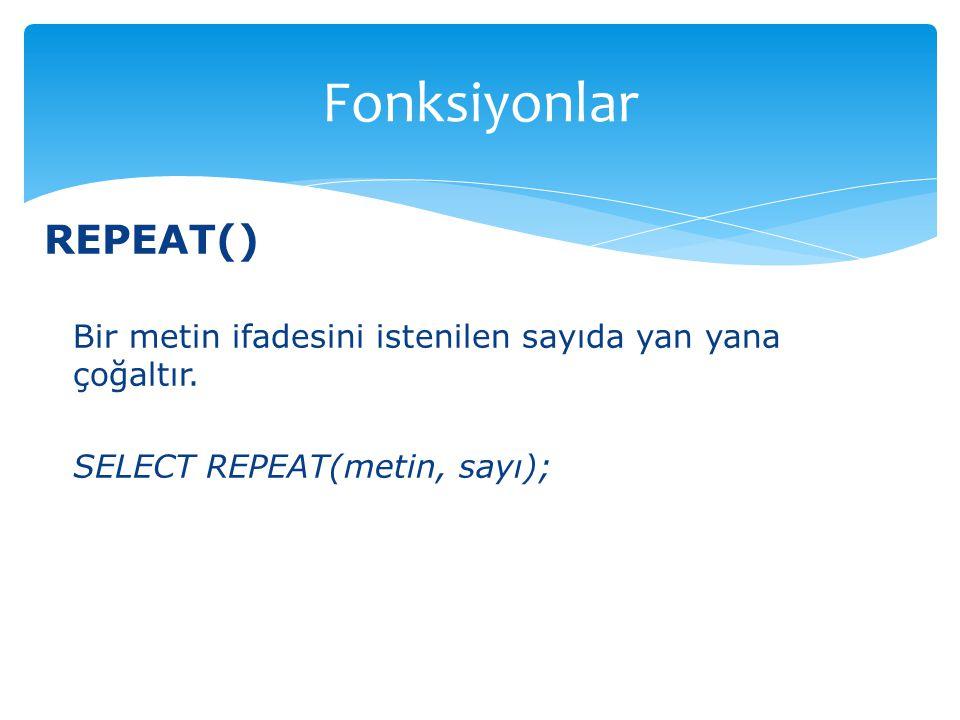 REPEAT() Bir metin ifadesini istenilen sayıda yan yana çoğaltır. SELECT REPEAT(metin, sayı); Fonksiyonlar