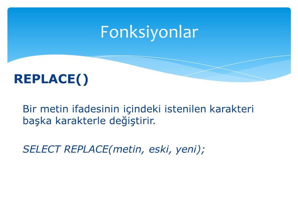 REPLACE() Bir metin ifadesinin içindeki istenilen karakteri başka karakterle değiştirir. SELECT REPLACE(metin, eski, yeni); Fonksiyonlar