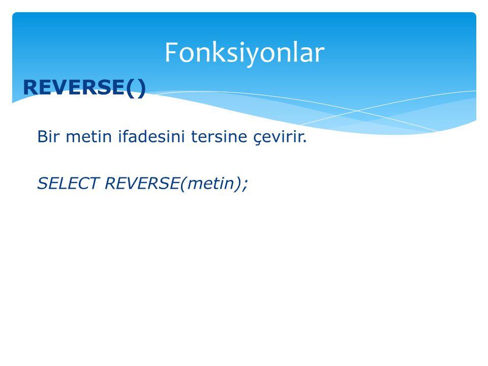REVERSE() Bir metin ifadesini tersine çevirir. SELECT REVERSE(metin); Fonksiyonlar