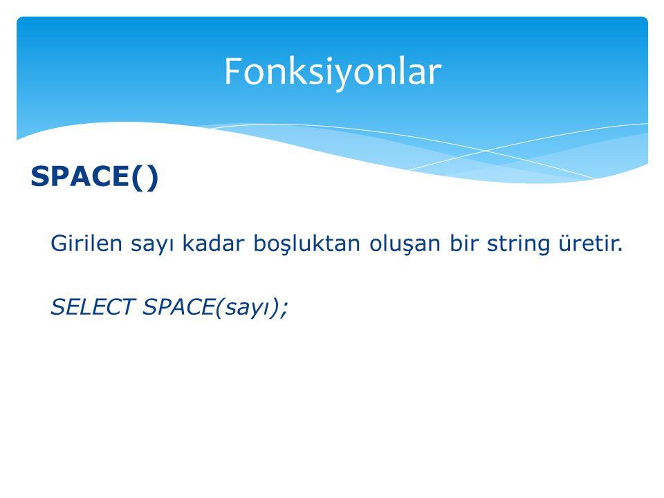 SPACE() Girilen sayı kadar boşluktan oluşan bir string üretir. SELECT SPACE(sayı); Fonksiyonlar