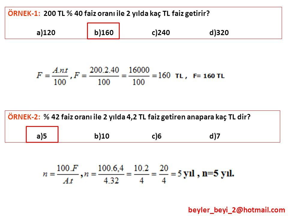 beyler_beyi_2@hotmail.com ÖRNEK-1: 200 TL % 40 faiz oranı ile 2 yılda kaç TL faiz getirir? a)120 b)160 c)240 d)320 ÖRNEK-2: % 42 faiz oranı ile 2 yıld
