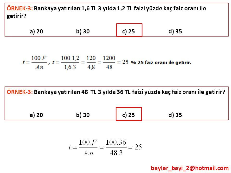beyler_beyi_2@hotmail.com ÖRNEK-3: Bankaya yatırılan 1,6 TL 3 yılda 1,2 TL faizi yüzde kaç faiz oranı ile getirir? a) 20 b) 30 c) 25 d) 35 ÖRNEK-3: Ba
