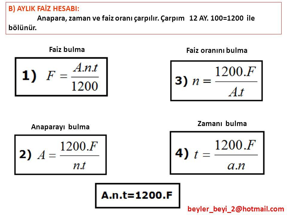 beyler_beyi_2@hotmail.com B) AYLIK FAİZ HESABI: Anapara, zaman ve faiz oranı çarpılır. Çarpım 12 AY. 100=1200 ile bölünür. Faiz bulma Anaparayı bulma