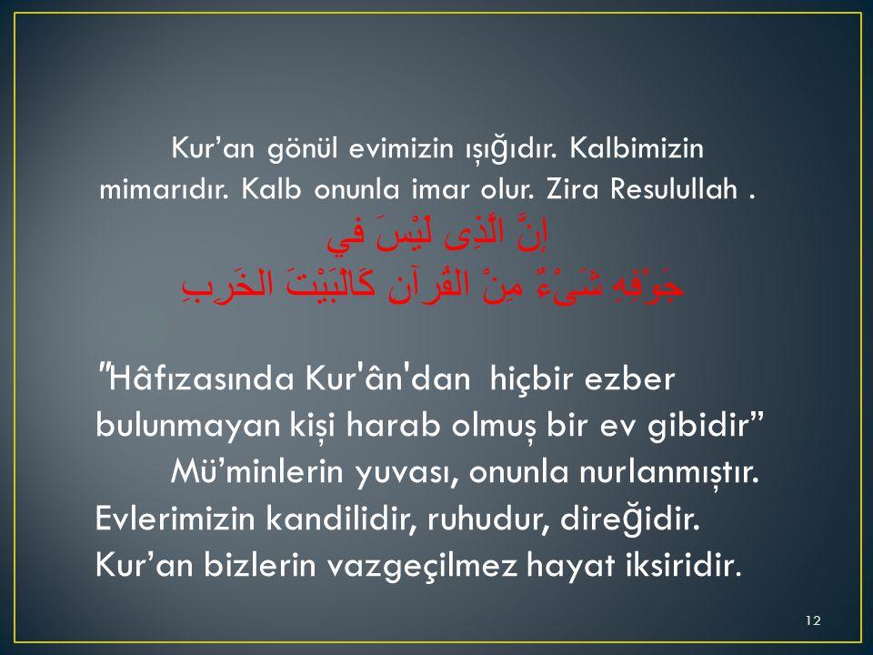Kur'an gönül evimizin ışı ğ ıdır. Kalbimizin mimarıdır. Kalb onunla imar olur. Zira Resulullah. إنَّ الَّذِى لَيْسَ في جَوْفِهِ شَىْءٌ مِنْ القُرآنِ ك