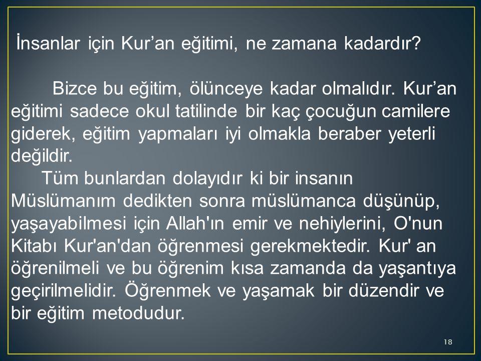 İnsanlar için Kur'an eğitimi, ne zamana kadardır? Bizce bu eğitim, ölünceye kadar olmalıdır. Kur'an eğitimi sadece okul tatilinde bir kaç çocuğun cami