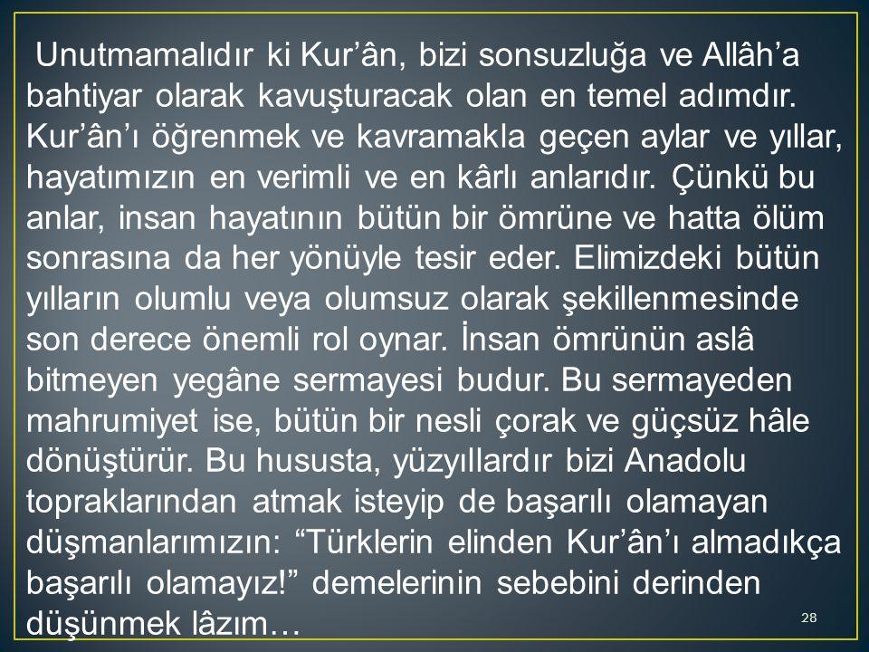 Unutmamalıdır ki Kur'ân, bizi sonsuzluğa ve Allâh'a bahtiyar olarak kavuşturacak olan en temel adımdır. Kur'ân'ı öğrenmek ve kavramakla geçen aylar ve