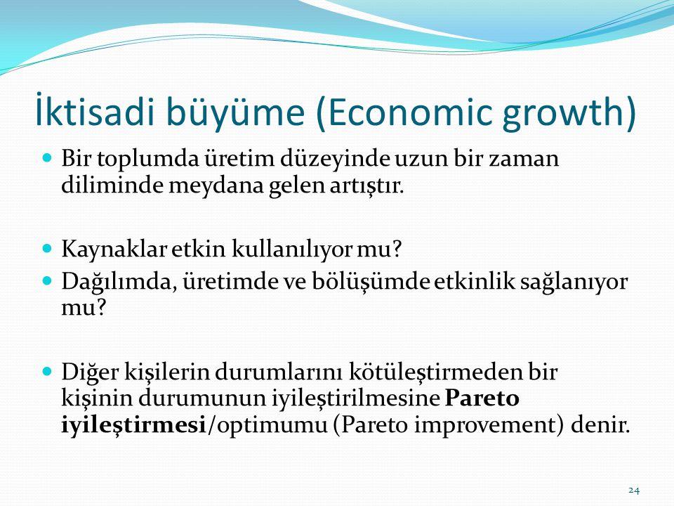 İktisadi büyüme (Economic growth)  Bir toplumda üretim düzeyinde uzun bir zaman diliminde meydana gelen artıştır.  Kaynaklar etkin kullanılıyor mu?