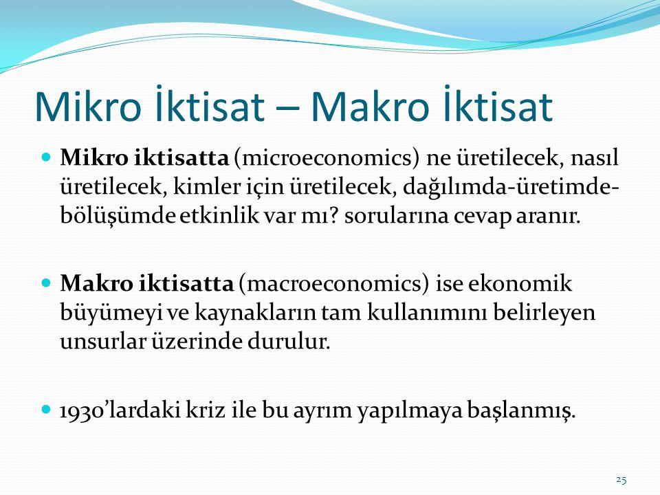 Mikro İktisat – Makro İktisat  Mikro iktisatta (microeconomics) ne üretilecek, nasıl üretilecek, kimler için üretilecek, dağılımda-üretimde- bölüşümd